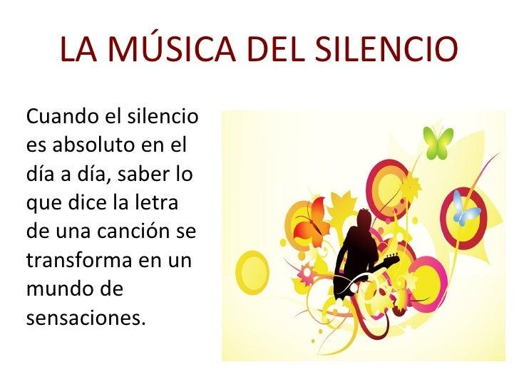 LA MÚSICA DEL SILENCIO Cuando el silencio es absoluto en el día a día, saber lo que dice la letra de una canción se transf...