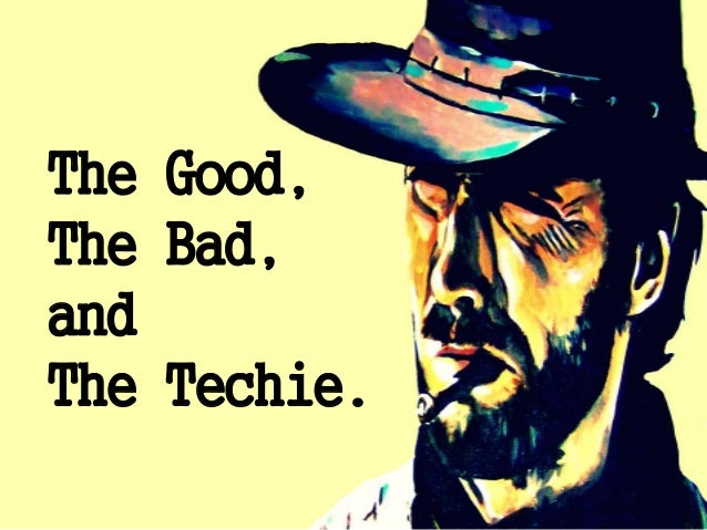 The Good, The Bad, and The Techie.