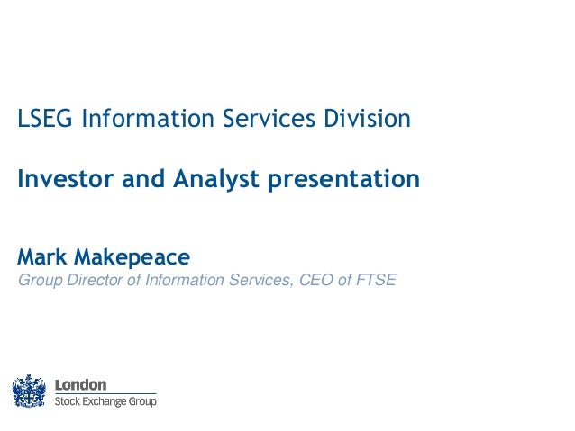 LSEG Information Services Division Investor and Analyst presentation Mark Makepeace Group Director of Information Services...