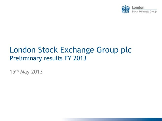 London Stock Exchange Group plc Preliminary results FY 2013 15th May 2013