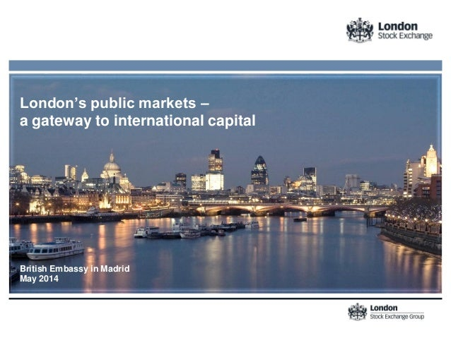 London's public markets – a gateway to international capital British Embassy in Madrid May 2014
