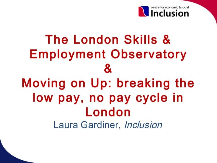 The London Skills & Employment Observatory            &Moving on Up: breaking the low pay, no pay cycle in         London ...