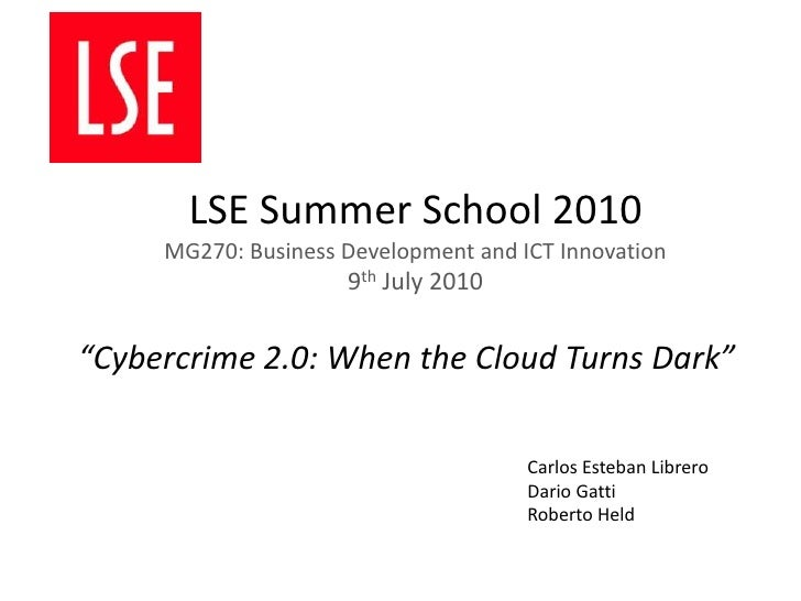 """LSE Summer School 2010MG270: Business Development and ICT Innovation9th July 2010<br />""""Cybercrime 2.0: When the Cloud Tur..."""