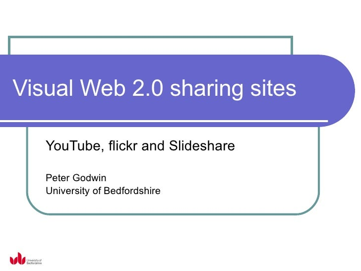 Visual Web 2.0 sharing sites YouTube, flickr and Slideshare Peter Godwin University of Bedfordshire