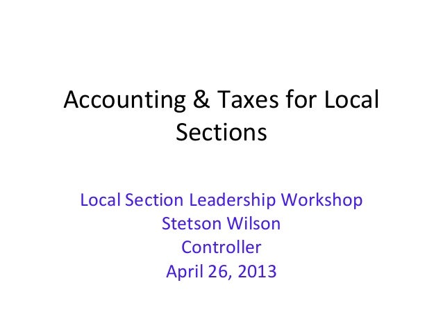 Accounting & Taxes for LocalSectionsLocal Section Leadership WorkshopStetson WilsonControllerApril 26, 2013