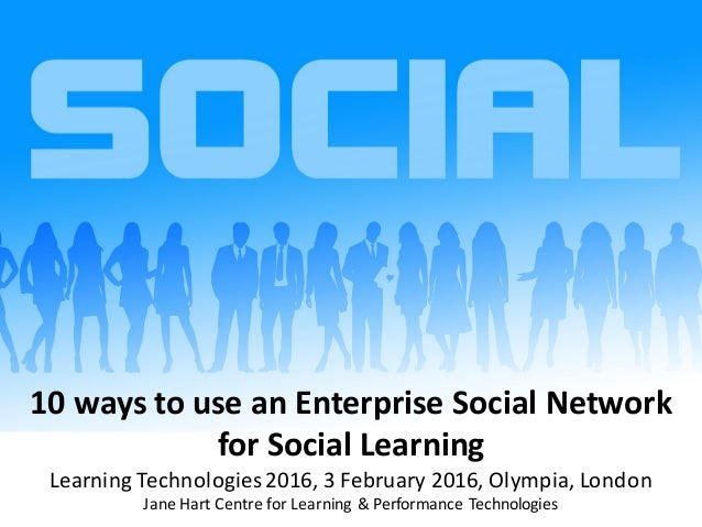 10	ways	to	use	an	Enterprise	Social	Network		 for	Social	Learning Learning	Technologies	2016,	3	February	2016,	Olympia,	Lo...