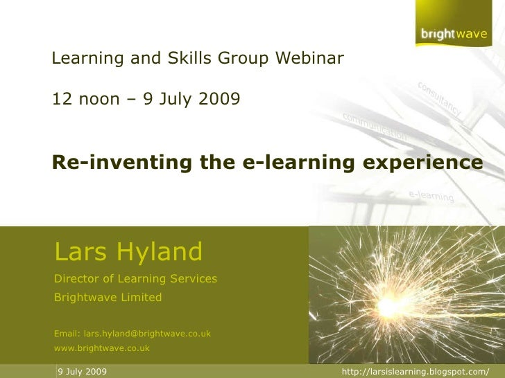 Learning and Skills Group Webinar 12 noon – 9 July 2009 Re-inventing the e-learning experience Lars Hyland Director of Lea...