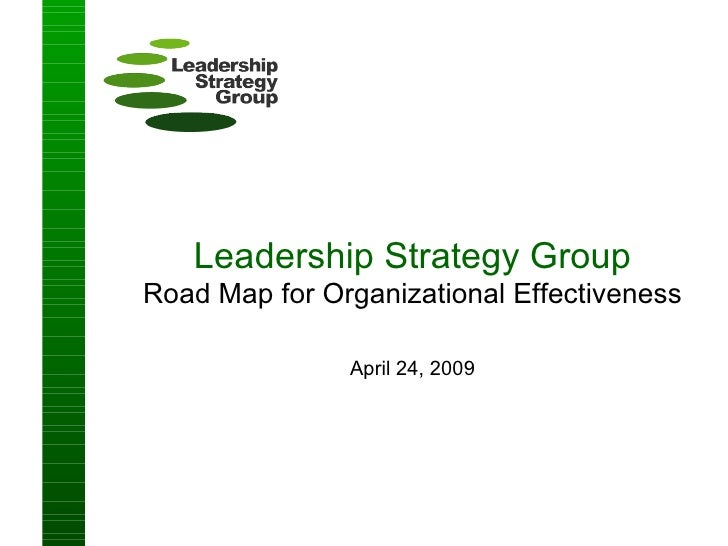 Leadership Strategy Group Road Map for Organizational Effectiveness April 24, 2009