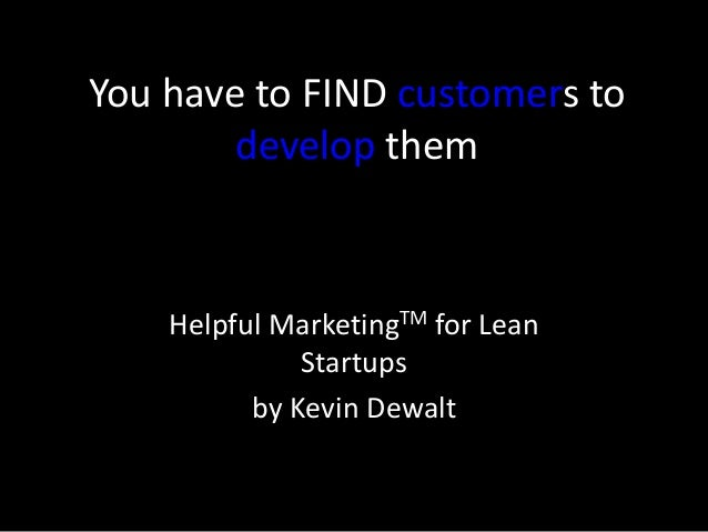 You have to FIND customers to develop them Helpful MarketingTM for Lean Startups by Kevin Dewalt