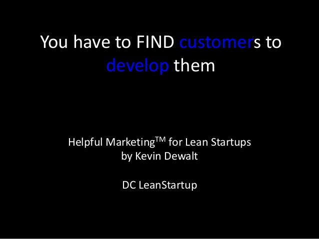 You have to FIND customers to develop them Helpful MarketingTM for Lean Startups by Kevin Dewalt DC LeanStartup
