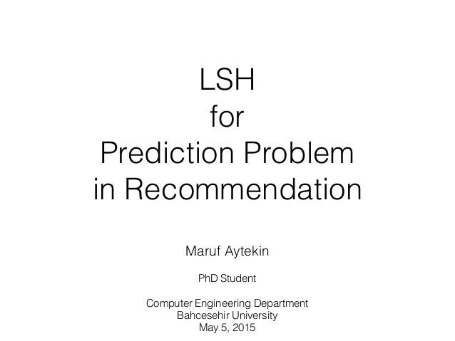 LSH for Prediction Problem in Recommendation Maruf Aytekin PhD Student Computer Engineering Department Bahcesehir Univers...