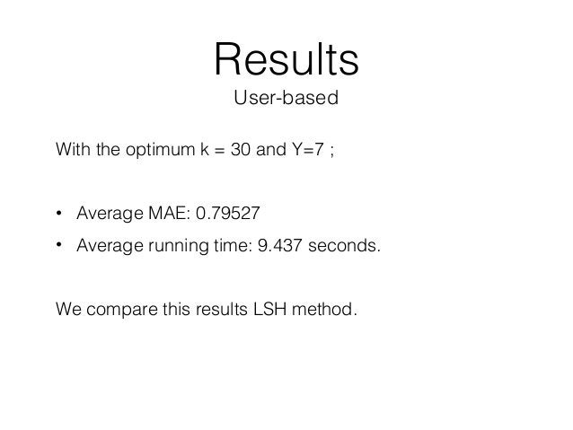 Results User-based With the optimum k = 30 and Y=7 ; • Average MAE: 0.79527 • Average running time: 9.437 seconds. We com...