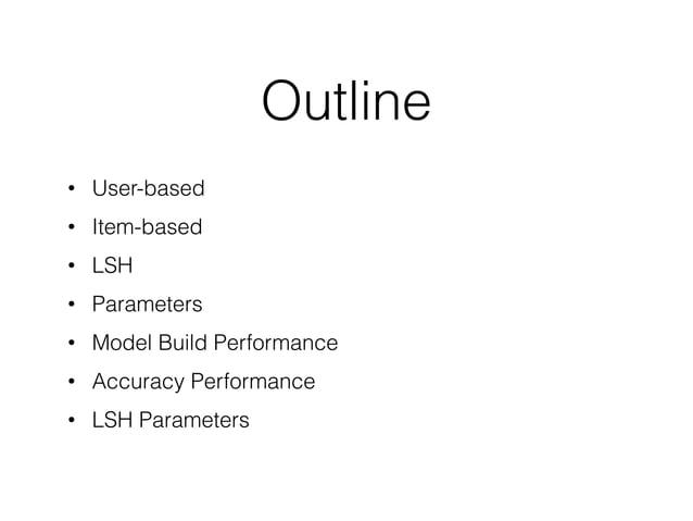Outline • User-based • Item-based • LSH • Parameters • Model Build Performance • Accuracy Performance • LSH Parameters
