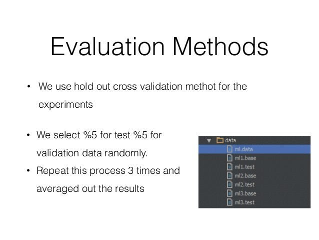 Evaluation Methods • We use hold out cross validation methot for the experiments • We select %5 for test %5 for validation...