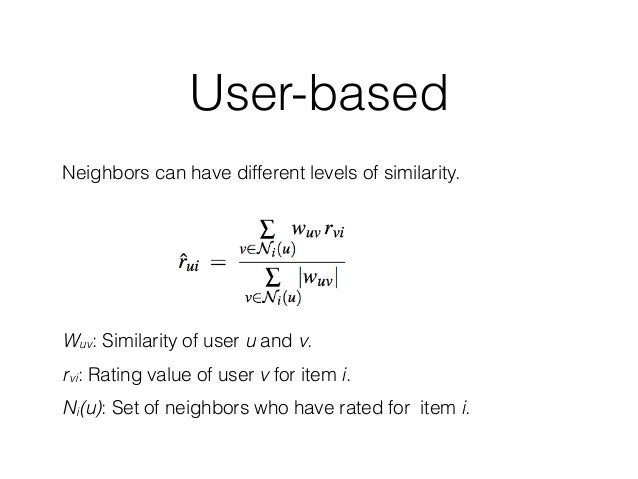 User-based Neighbors can have different levels of similarity. Wuv: Similarity of user u and v. rvi: Rating value of user v...