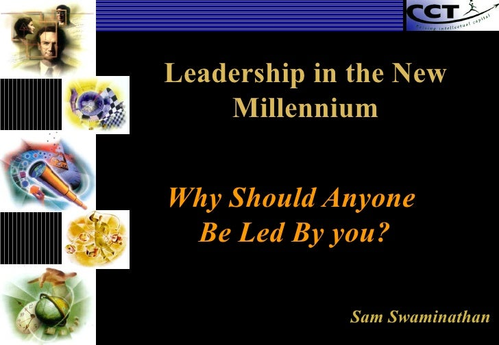 Why Should Anyone  Be Led By you? Sam Swaminathan Leadership in the New Millennium