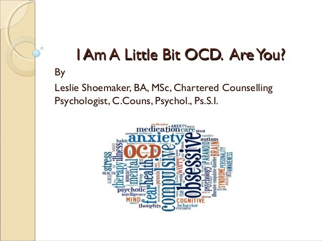 I Am A Little Bit OCD. AreYou?I Am A Little Bit OCD. AreYou? By Leslie Shoemaker, BA, MSc, Chartered Counselling Psycholog...