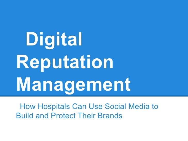 DigitalReputationManagement How Hospitals Can Use Social Media toBuild and Protect Their Brands