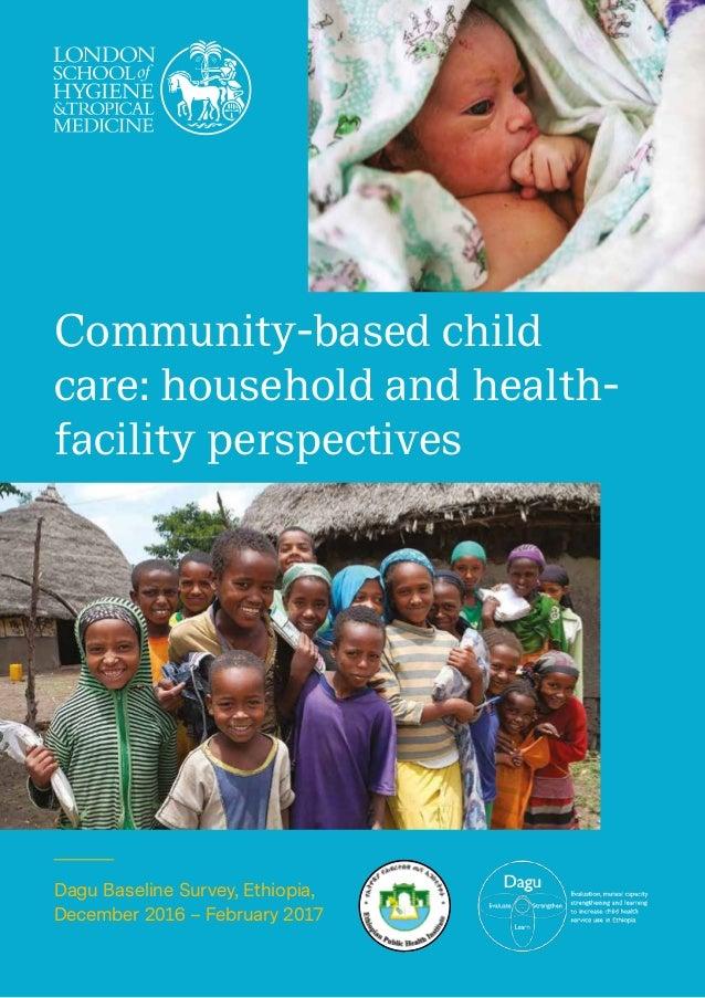 Dagu Baseline Survey, Ethiopia, December 2016 – February 2017 Community-based child care: household and health- facility p...