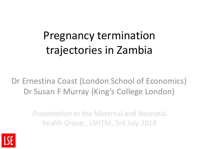 Pregnancy termination trajectories in Zambia Dr Ernestina Coast (London School of Economics) Dr Susan F Murray (King's Col...