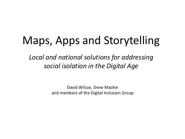 Maps, Apps and Storytelling Local and national solutions for addressing social isolation in the Digital Age David Wilcox, ...