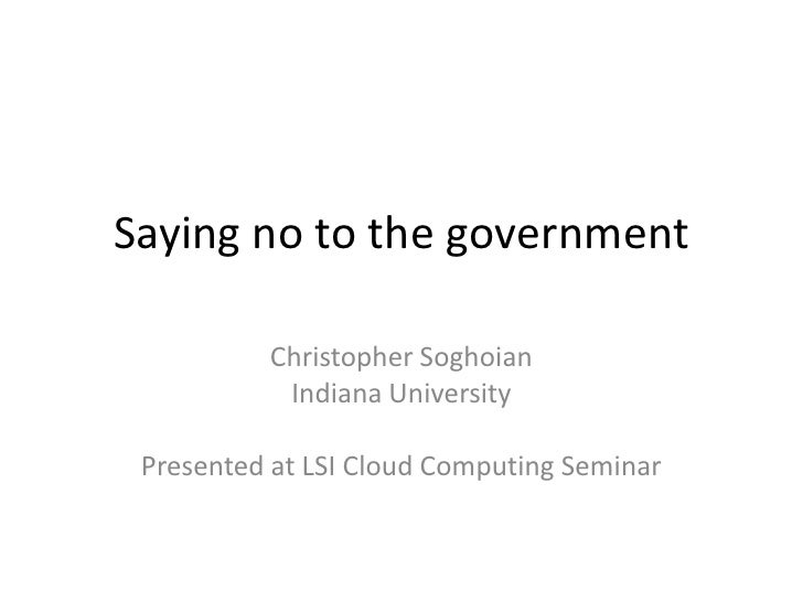 Saying no to the government<br />Christopher Soghoian<br />Indiana University<br />Presented at LSI Cloud Computing Semina...