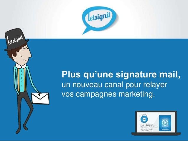 Plus qu'une signature mail,un nouveau canal pour relayervos campagnes marketing.