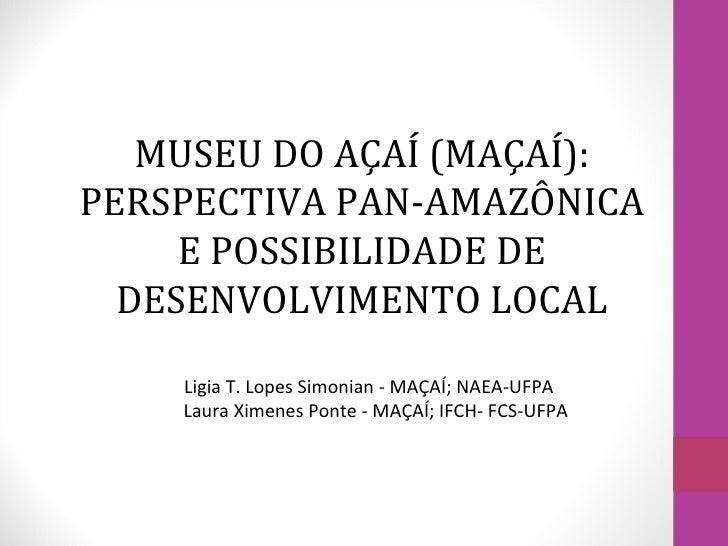 MUSEU DO AÇAÍ (MAÇAÍ):PERSPECTIVA PAN-AMAZÔNICA     E POSSIBILIDADE DE  DESENVOLVIMENTO LOCAL    Ligia T. Lopes Simonian -...