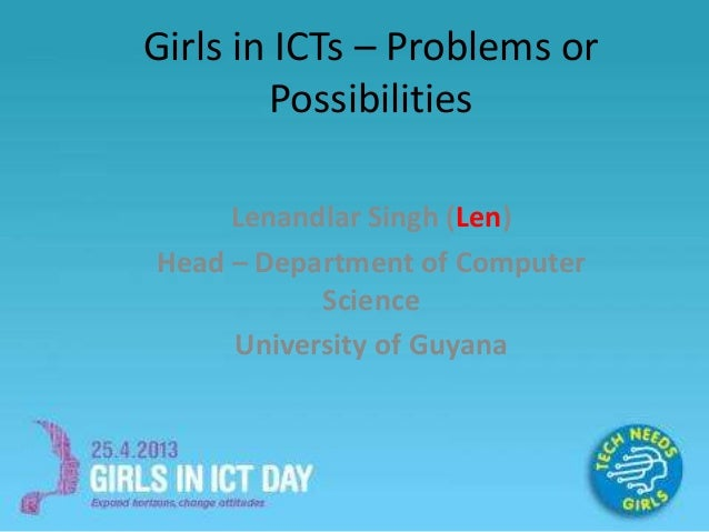 Girls in ICTs – Problems or Possibilities Lenandlar Singh (Len) Head – Department of Computer Science University of Guyana