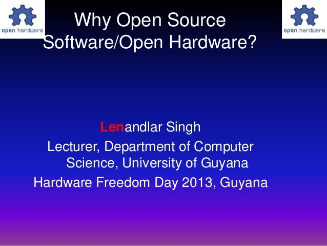 Why Open SourceSoftware/Open Hardware?Lenandlar SinghLecturer, Department of ComputerScience, University of GuyanaHardware...