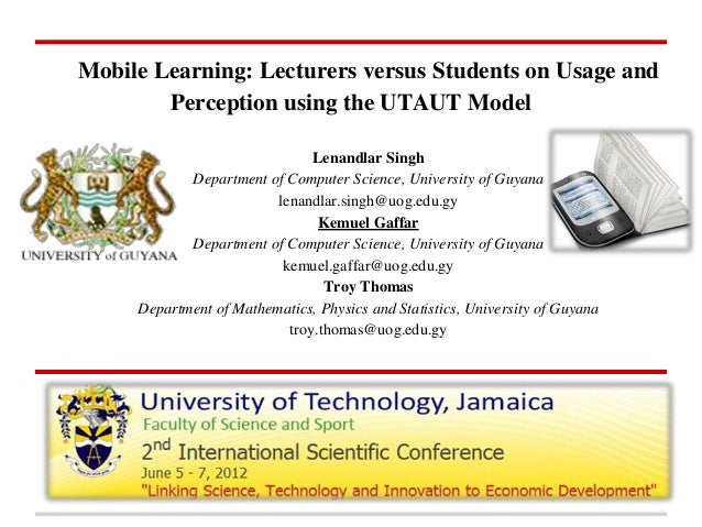 Mobile Learning: Lecturers versus Students on Usage and Perception using the UTAUT Model Lenandlar Singh Department of Com...