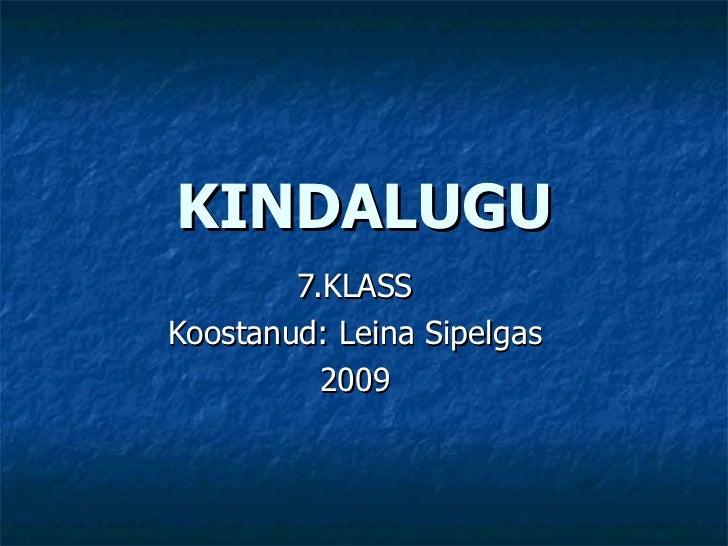 KINDALUGU 7.KLASS Koostanud: Leina Sipelgas 2009