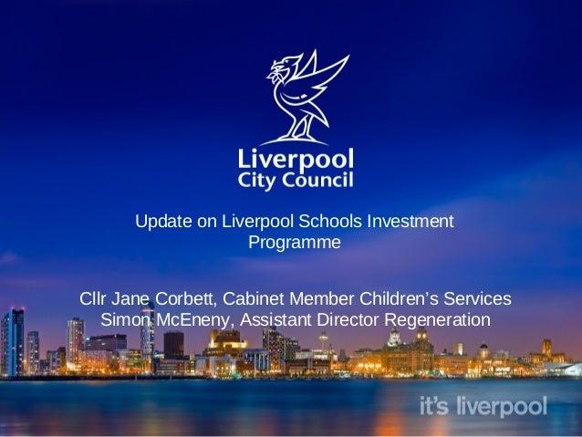 Update on Liverpool Schools Investment Programme Cllr Jane Corbett, Cabinet Member Children's Services Simon McEneny, Assi...