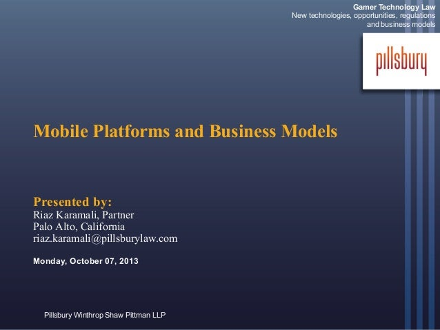 Pillsbury Winthrop Shaw Pittman LLP Mobile Platforms and Business Models Presented by: Riaz Karamali, Partner Palo Alto, C...