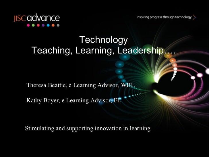 Technology Teaching, Learning, Leadership…. Theresa Beattie, e Learning Advisor, WBL Kathy Boyer, e Learning Advisor, FE S...