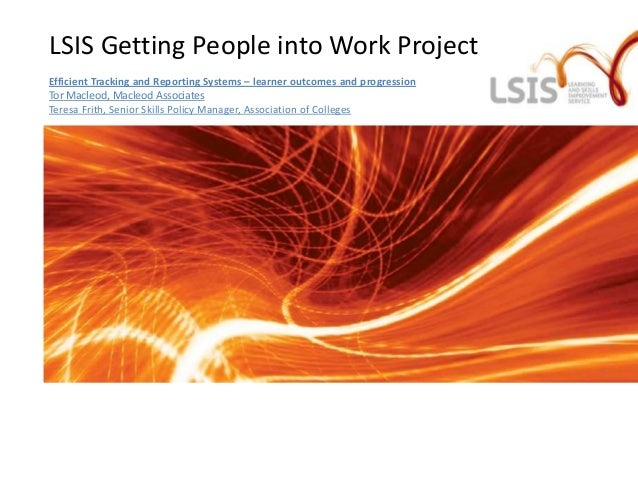 LSIS Getting People into Work ProjectEfficient Tracking and Reporting Systems – learner outcomes and progressionTor Macleo...
