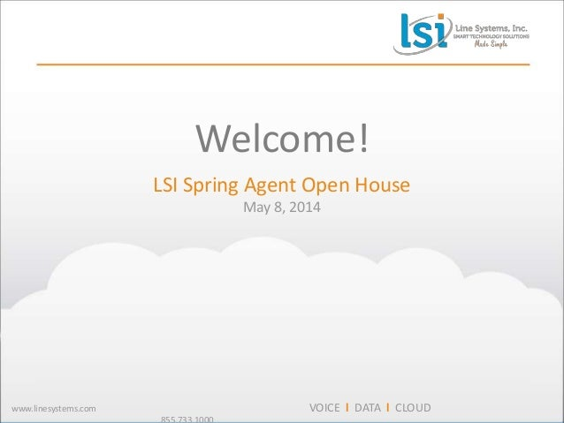 1 www.linesystems.com VOICE l DATA l CLOUD Welcome! LSI Spring Agent Open House May 8, 2014
