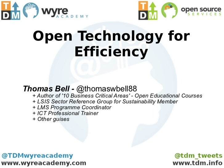 Open Technology for Efficiency Thomas Bell -  @thomaswbell88 + Author of '10 Business Critical Areas' - Open Educational C...