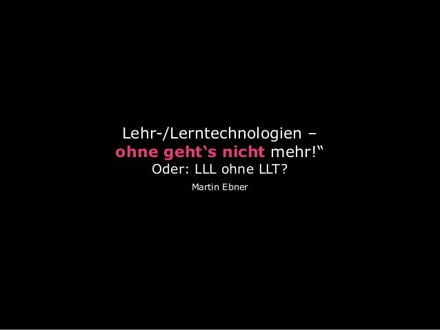 """Lehr-/Lerntechnologien –  ohne geht's nicht mehr!"""" Oder: LLL ohne LLT? Martin Ebner"""