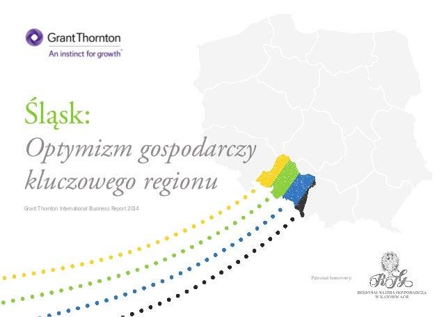 Śląsk:  Optymizm gospodarczy  kluczowego regionu  Grant Thornton International Business Report 2014  Patronat honorowy: