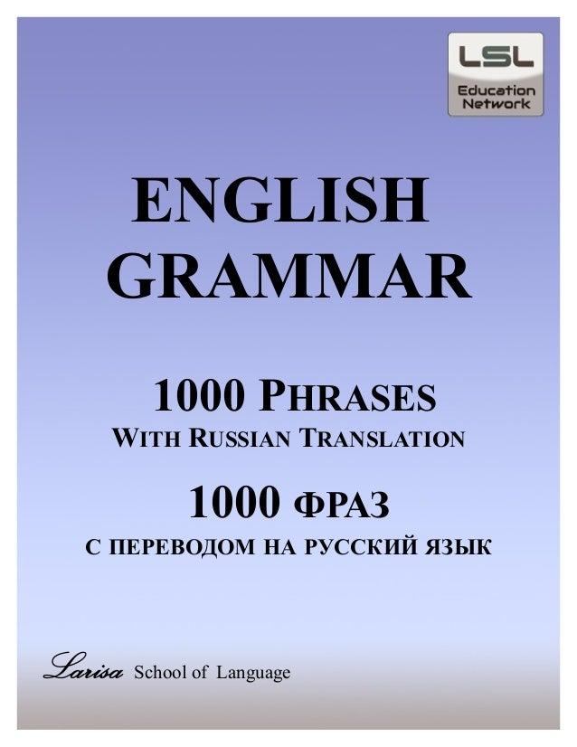 ENGLISHGRAMMAR1000 PHRASESWITH RUSSIAN TRANSLATION1000 ФРАЗС ПЕРЕВОДОМ НА РУССКИЙ ЯЗЫКLarisa School of Language