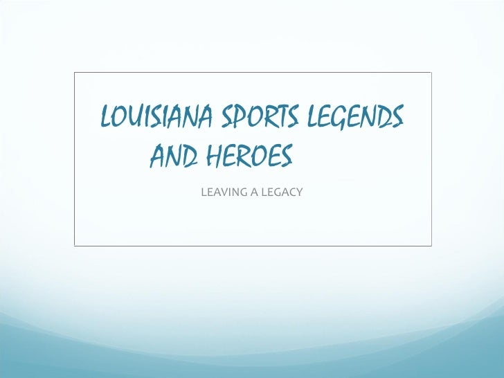 LOUISIANA SPORTS LEGENDS AND HEROES  LEAVING A LEGACY