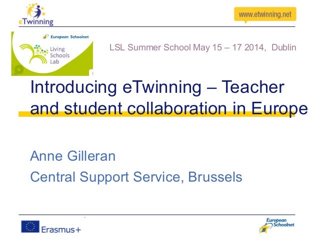 Introducing eTwinning – Teacher and student collaboration in Europe Anne Gilleran Central Support Service, Brussels LSL Su...