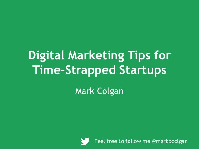Digital Marketing Tips for Time-Strapped Startups Mark Colgan Feel free to follow me @markpcolgan