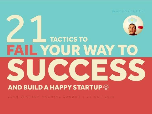 21  @ W E L O V E L E A N  TACTICS TO  FAIL YOUR WAY TO  SUCCESS AND BUILD A HAPPY STARTUP ! L E A N  S TA R T U P  M A C ...