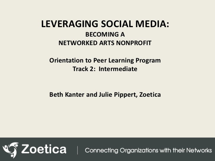 LEVERAGING SOCIAL MEDIA: <br />BECOMING A NETWORKED ARTS NONPROFIT<br />Orientation to Peer Learning Program<br />Track 2:...