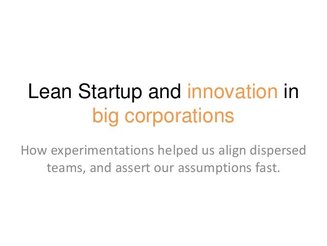 Lean Startup and innovation inbig corporationsHow experimentations helped us align dispersedteams, and assert our assumpti...