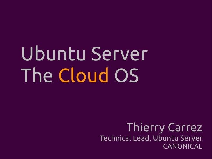 Ubuntu Server The Cloud OS                 Thierry Carrez         Technical Lead, Ubuntu Server                          C...