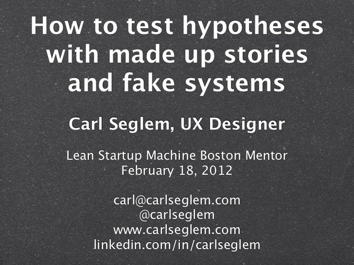 How to test hypotheses with made up stories  and fake systems  Carl Seglem, UX Designer  Lean Startup Machine Boston Mento...