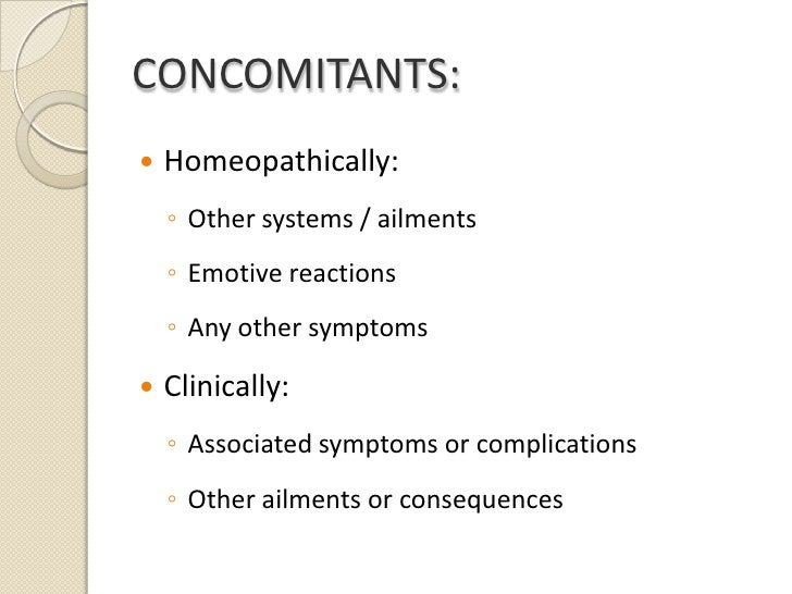 CONCOMITANTS:<br />Homeopathically:<br />Other systems / ailments<br />Emotive reactions<br />Any other symptoms<br />Clin...